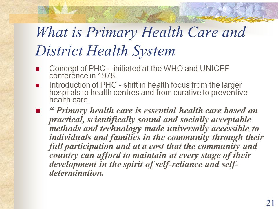 21 What is Primary Health Care and District Health System Concept of PHC – initiated at the WHO and UNICEF conference in 1978.