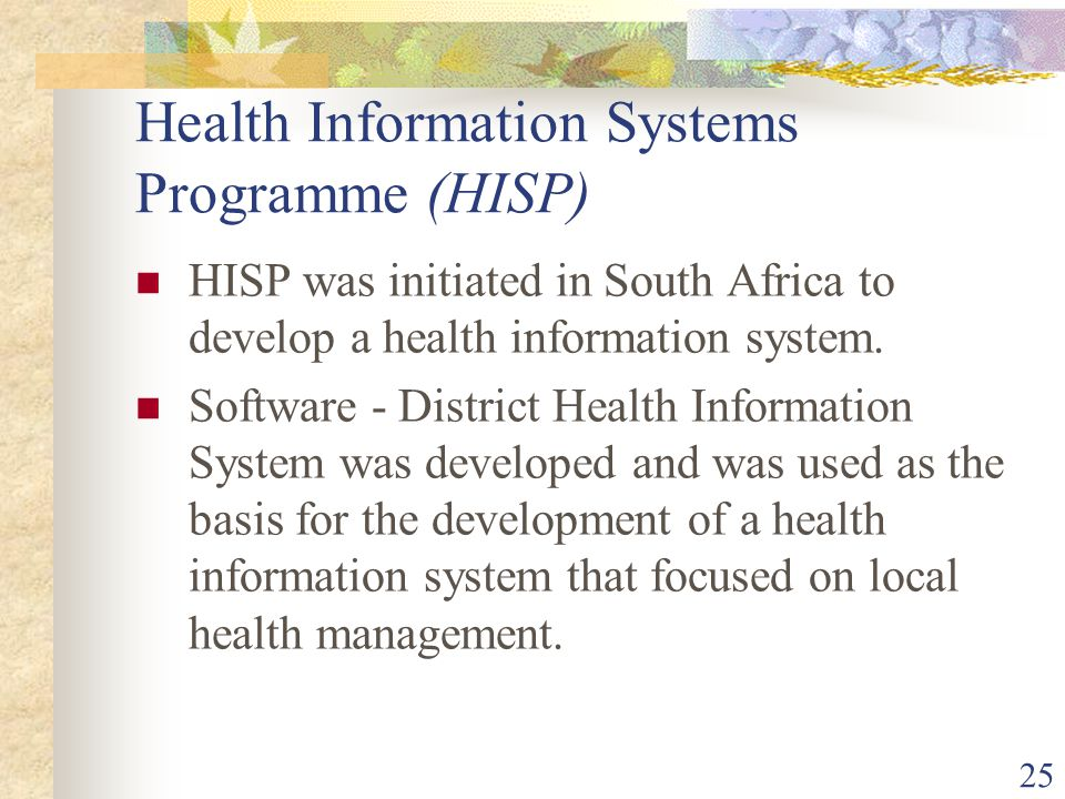 25 Health Information Systems Programme (HISP) HISP was initiated in South Africa to develop a health information system.
