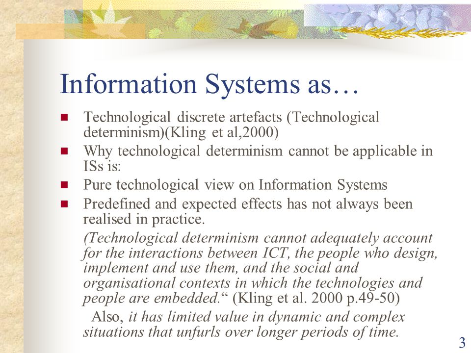 3 Information Systems as… Technological discrete artefacts (Technological determinism)(Kling et al,2000) Why technological determinism cannot be applicable in ISs is: Pure technological view on Information Systems Predefined and expected effects has not always been realised in practice.