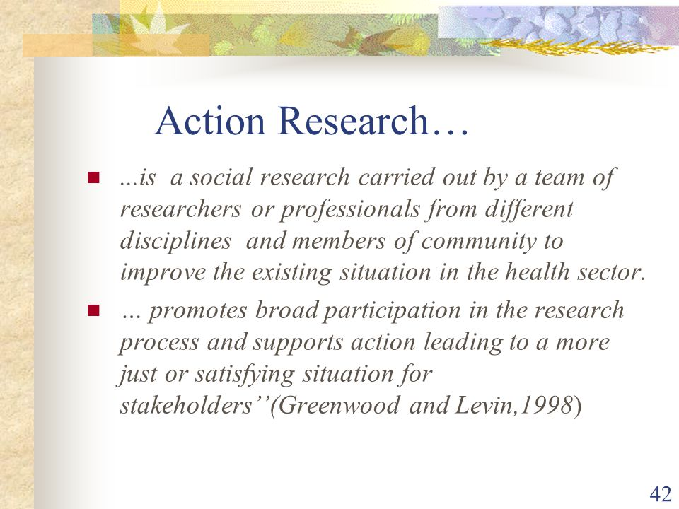42 Action Research…...is a social research carried out by a team of researchers or professionals from different disciplines and members of community to improve the existing situation in the health sector.