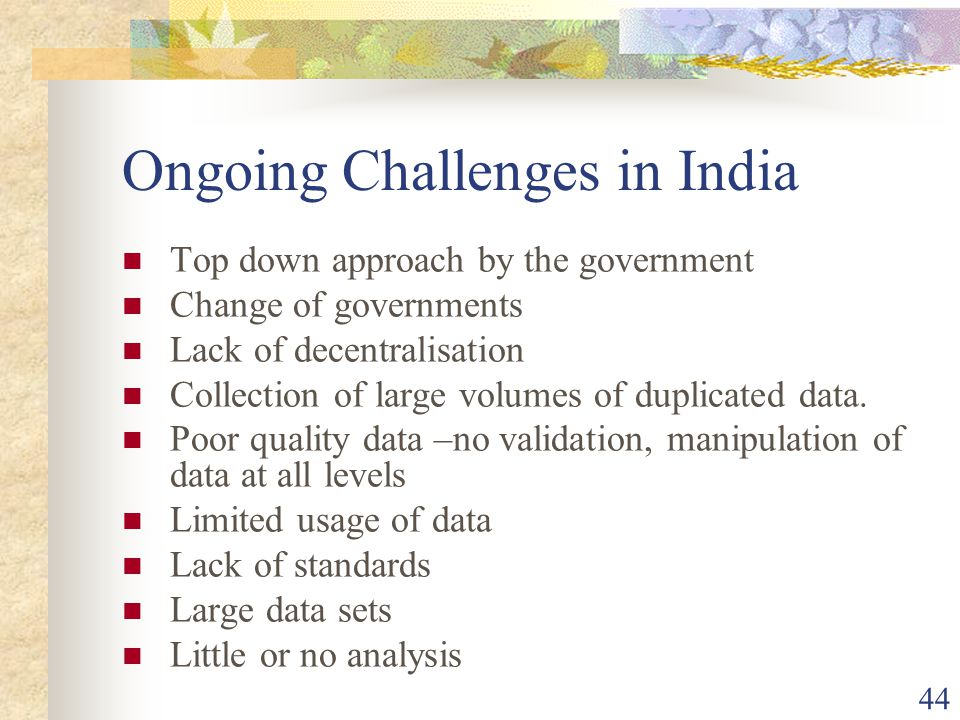 44 Ongoing Challenges in India Top down approach by the government Change of governments Lack of decentralisation Collection of large volumes of duplicated data.