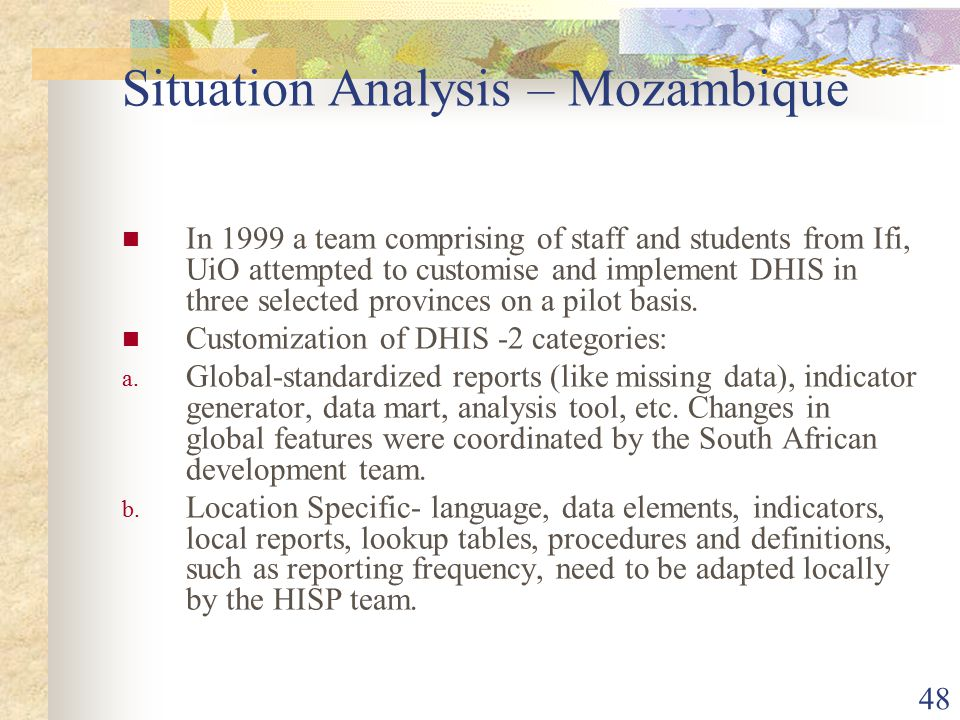 48 Situation Analysis – Mozambique In 1999 a team comprising of staff and students from Ifi, UiO attempted to customise and implement DHIS in three selected provinces on a pilot basis.