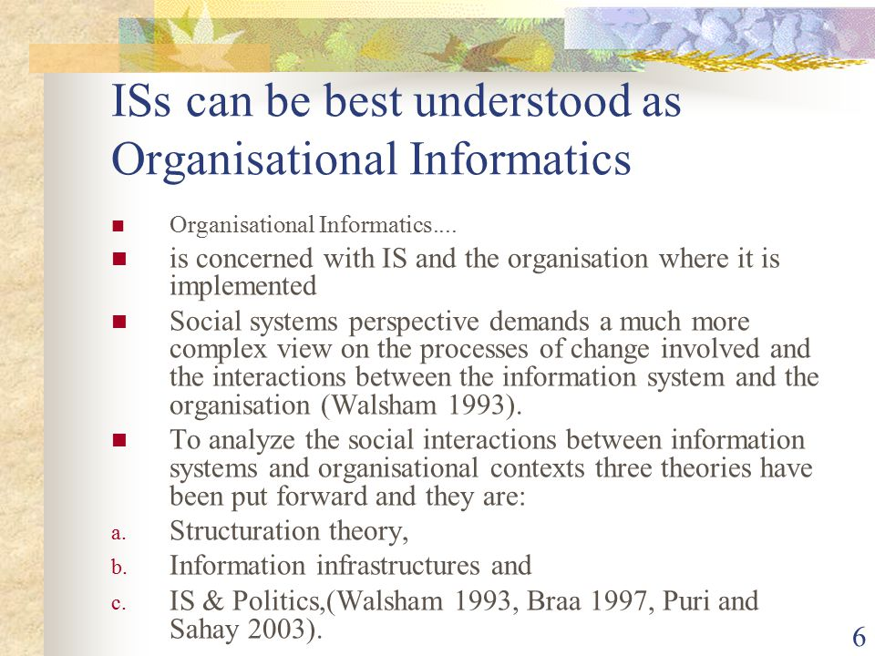 6 ISs can be best understood as Organisational Informatics Organisational Informatics....