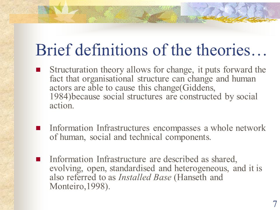 7 Brief definitions of the theories… Structuration theory allows for change, it puts forward the fact that organisational structure can change and human actors are able to cause this change(Giddens, 1984)because social structures are constructed by social action.