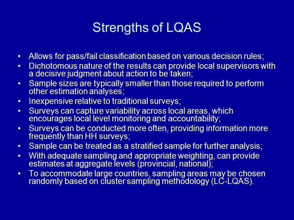 Strengths of LQAS Allows for pass/fail classification based on various decision rules; Dichotomous nature of the results can provide local supervisors