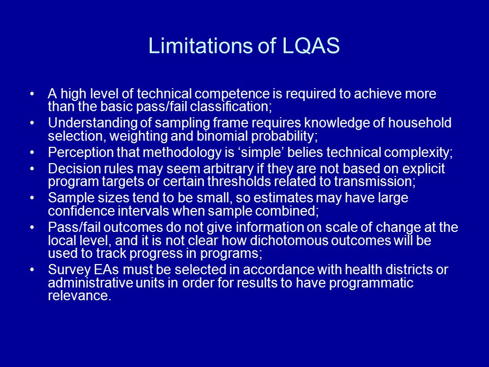 Limitations of LQAS A high level of technical competence is required to achieve more than the basic pass/fail classification; Understanding of sampling frame requires knowledge of household selection, weighting and binomial probability; Perception that methodology is 'simple' belies technical complexity; Decision rules may seem arbitrary if they are not based on explicit program targets or certain thresholds related to transmission; Sample sizes tend to be small, so estimates may have large confidence intervals when sample combined; Pass/fail outcomes do not give information on scale of change at the local level, and it is not clear how dichotomous outcomes will be used to track progress in programs; Survey EAs must be selected in accordance with health districts or administrative units in order for results to have programmatic relevance.