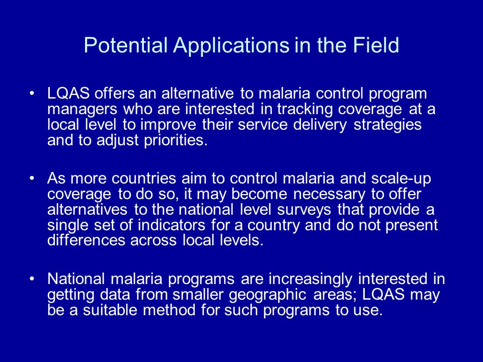 Potential Applications in the Field LQAS offers an alternative to malaria control program managers who are interested in tracking coverage at a local