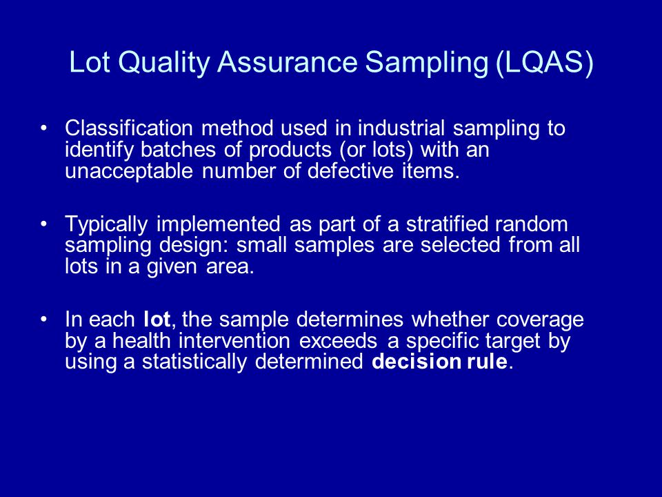 Lot Quality Assurance Sampling (LQAS) Classification method used in industrial sampling to identify batches of products (or lots) with an unacceptable number of defective items.