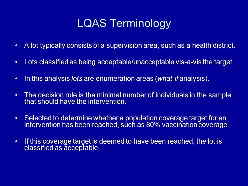 LQAS Terminology A lot typically consists of a supervision area, such as a health district. Lots classified as being acceptable/unacceptable vis-a-vis