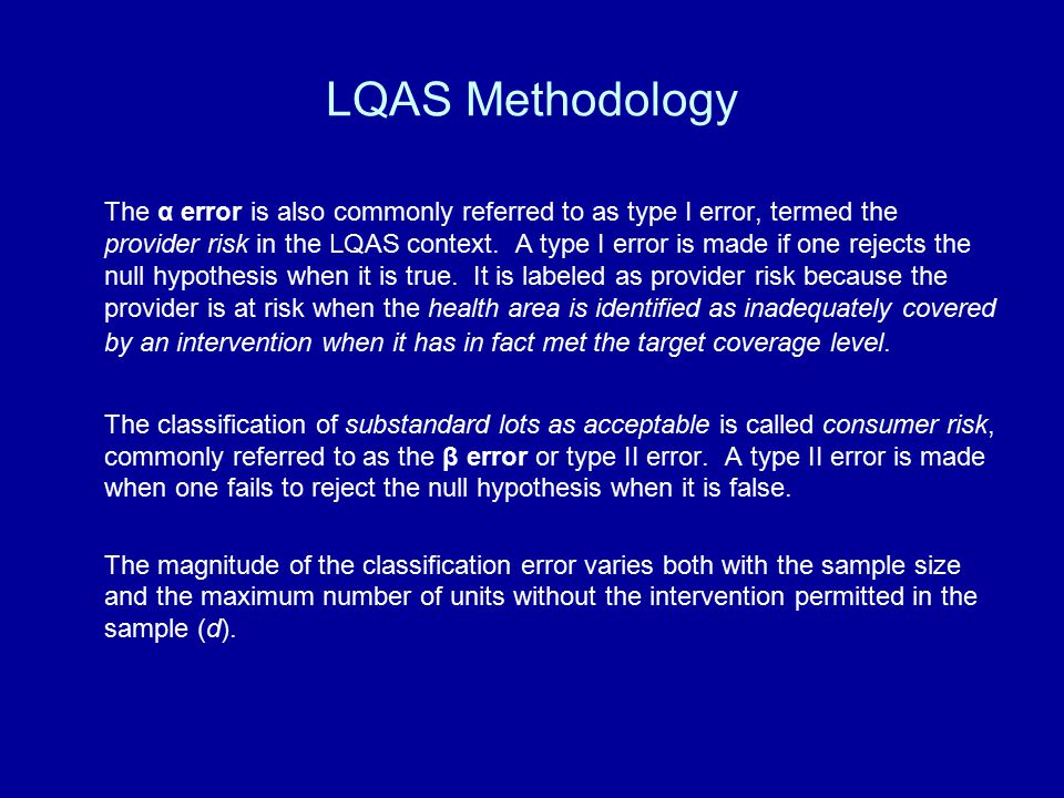 LQAS Methodology The α error is also commonly referred to as type I error, termed the provider risk in the LQAS context. A type I error is made if one