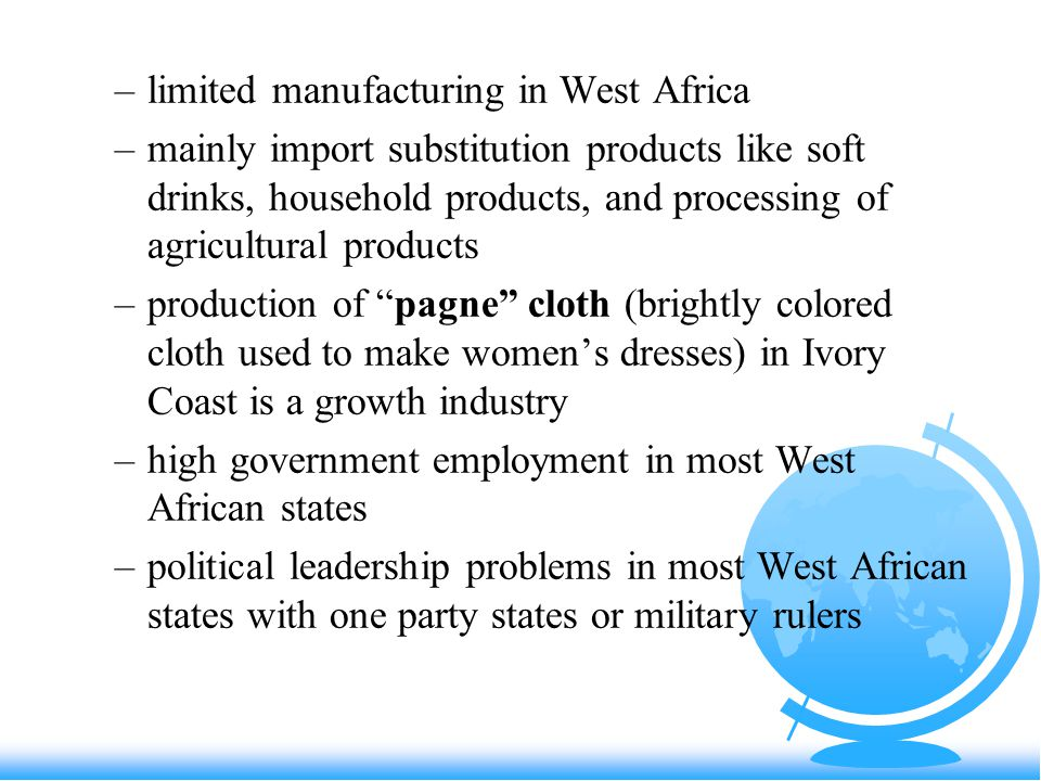 –limited manufacturing in West Africa –mainly import substitution products like soft drinks, household products, and processing of agricultural products –production of pagne cloth (brightly colored cloth used to make women's dresses) in Ivory Coast is a growth industry –high government employment in most West African states –political leadership problems in most West African states with one party states or military rulers
