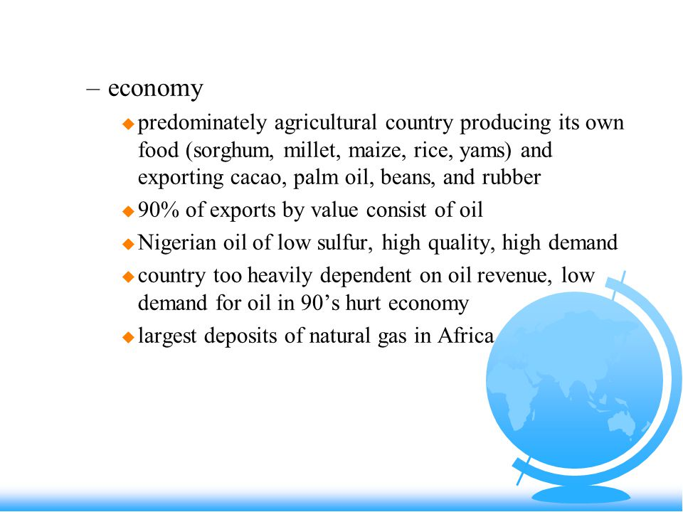 –economy u predominately agricultural country producing its own food (sorghum, millet, maize, rice, yams) and exporting cacao, palm oil, beans, and rubber u 90% of exports by value consist of oil u Nigerian oil of low sulfur, high quality, high demand u country too heavily dependent on oil revenue, low demand for oil in 90's hurt economy u largest deposits of natural gas in Africa