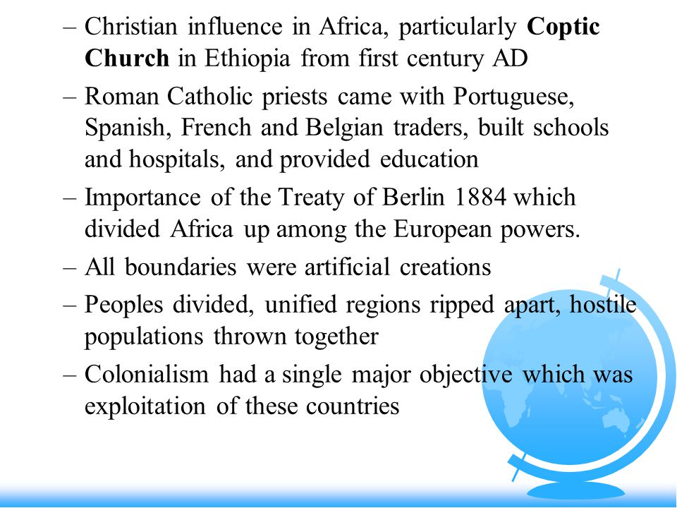 –Christian influence in Africa, particularly Coptic Church in Ethiopia from first century AD –Roman Catholic priests came with Portuguese, Spanish, French and Belgian traders, built schools and hospitals, and provided education –Importance of the Treaty of Berlin 1884 which divided Africa up among the European powers.