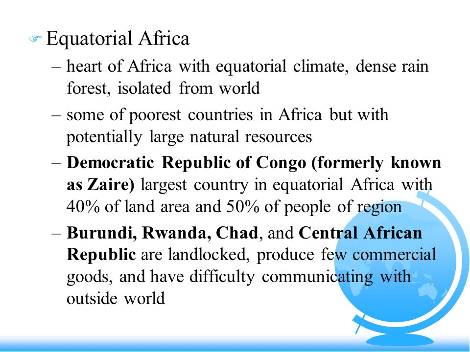 F Equatorial Africa –heart of Africa with equatorial climate, dense rain forest, isolated from world –some of poorest countries in Africa but with potentially large natural resources –Democratic Republic of Congo (formerly known as Zaire) largest country in equatorial Africa with 40% of land area and 50% of people of region –Burundi, Rwanda, Chad, and Central African Republic are landlocked, produce few commercial goods, and have difficulty communicating with outside world