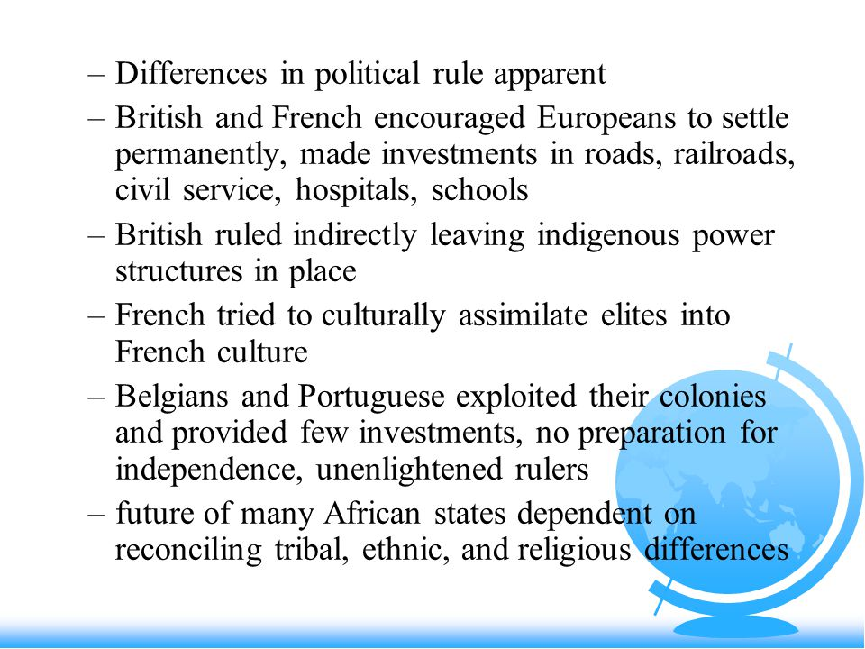 –Differences in political rule apparent –British and French encouraged Europeans to settle permanently, made investments in roads, railroads, civil service, hospitals, schools –British ruled indirectly leaving indigenous power structures in place –French tried to culturally assimilate elites into French culture –Belgians and Portuguese exploited their colonies and provided few investments, no preparation for independence, unenlightened rulers –future of many African states dependent on reconciling tribal, ethnic, and religious differences