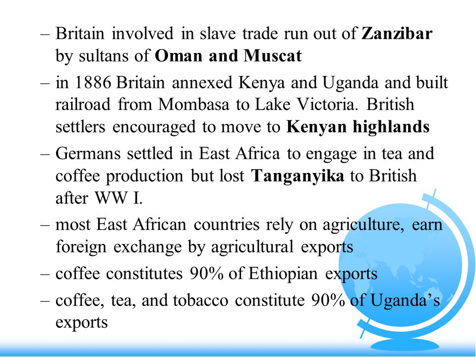 –Britain involved in slave trade run out of Zanzibar by sultans of Oman and Muscat –in 1886 Britain annexed Kenya and Uganda and built railroad from Mombasa to Lake Victoria.