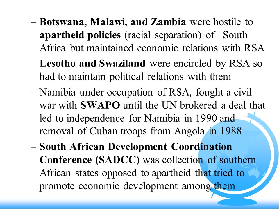 –Botswana, Malawi, and Zambia were hostile to apartheid policies (racial separation) of South Africa but maintained economic relations with RSA –Lesotho and Swaziland were encircled by RSA so had to maintain political relations with them –Namibia under occupation of RSA, fought a civil war with SWAPO until the UN brokered a deal that led to independence for Namibia in 1990 and removal of Cuban troops from Angola in 1988 –South African Development Coordination Conference (SADCC) was collection of southern African states opposed to apartheid that tried to promote economic development among them