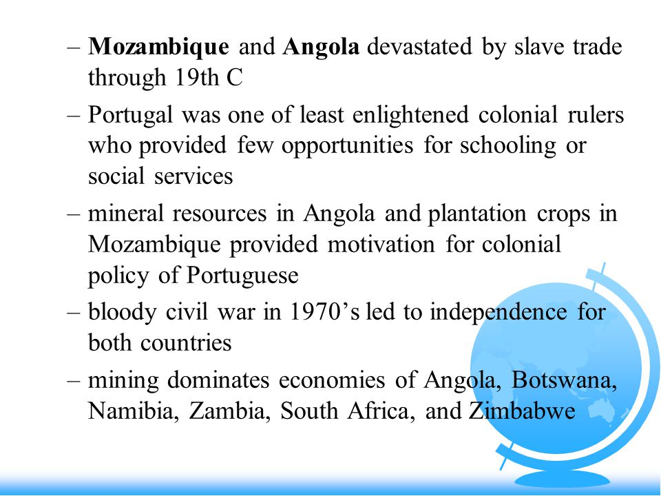 –Mozambique and Angola devastated by slave trade through 19th C –Portugal was one of least enlightened colonial rulers who provided few opportunities for schooling or social services –mineral resources in Angola and plantation crops in Mozambique provided motivation for colonial policy of Portuguese –bloody civil war in 1970's led to independence for both countries –mining dominates economies of Angola, Botswana, Namibia, Zambia, South Africa, and Zimbabwe