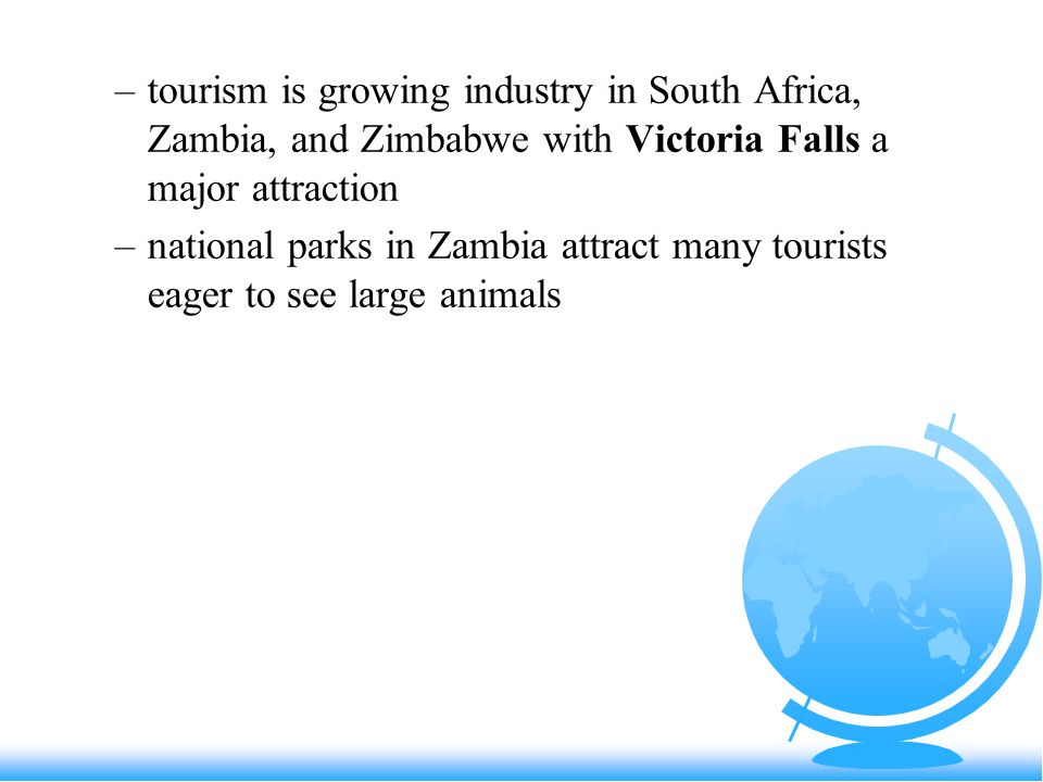 –tourism is growing industry in South Africa, Zambia, and Zimbabwe with Victoria Falls a major attraction –national parks in Zambia attract many tourists eager to see large animals