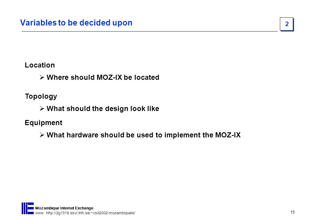 15 Mozambique Internet Exchange www: http://2g1319.ssvl.kth.se/~csd2002-mozambiqueix/ 2 Variables to be decided upon Location  Where should MOZ-IX be located Topology  What should the design look like Equipment  What hardware should be used to implement the MOZ-IX