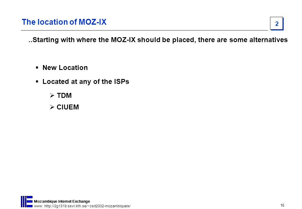 16 Mozambique Internet Exchange www: http://2g1319.ssvl.kth.se/~csd2002-mozambiqueix/ 2 The location of MOZ-IX  New Location  Located at any of the ISPs  TDM..Starting with where the MOZ-IX should be placed, there are some alternatives  CIUEM