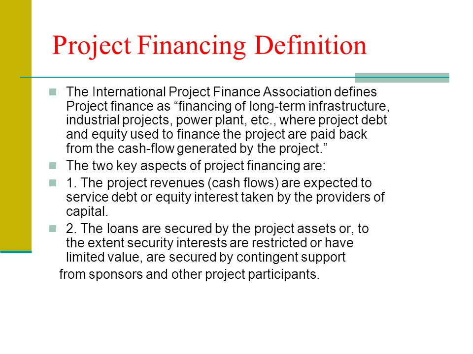 "Project Financing Definition The International Project Finance Association defines Project finance as ""financing of long-term infrastructure, industri"