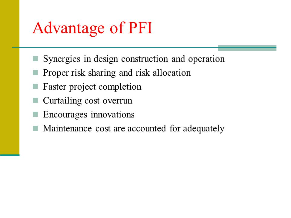 Advantage of PFI Synergies in design construction and operation Proper risk sharing and risk allocation Faster project completion Curtailing cost over