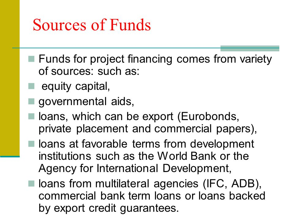Funds for project financing comes from variety of sources: such as: equity capital, governmental aids, loans, which can be export (Eurobonds, private