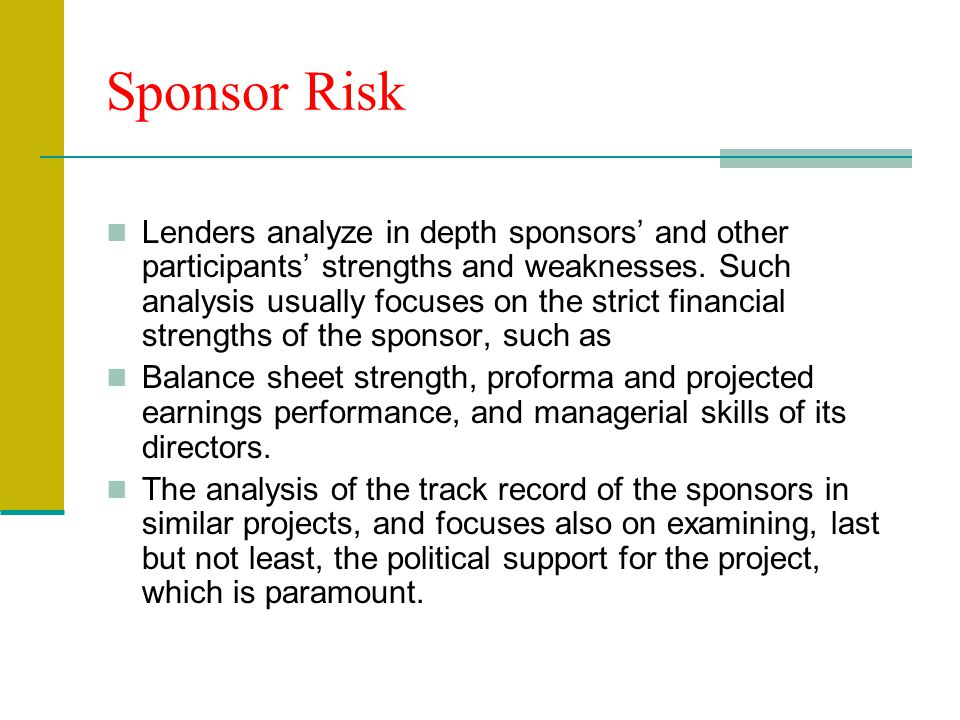 Lenders analyze in depth sponsors' and other participants' strengths and weaknesses. Such analysis usually focuses on the strict financial strengths o