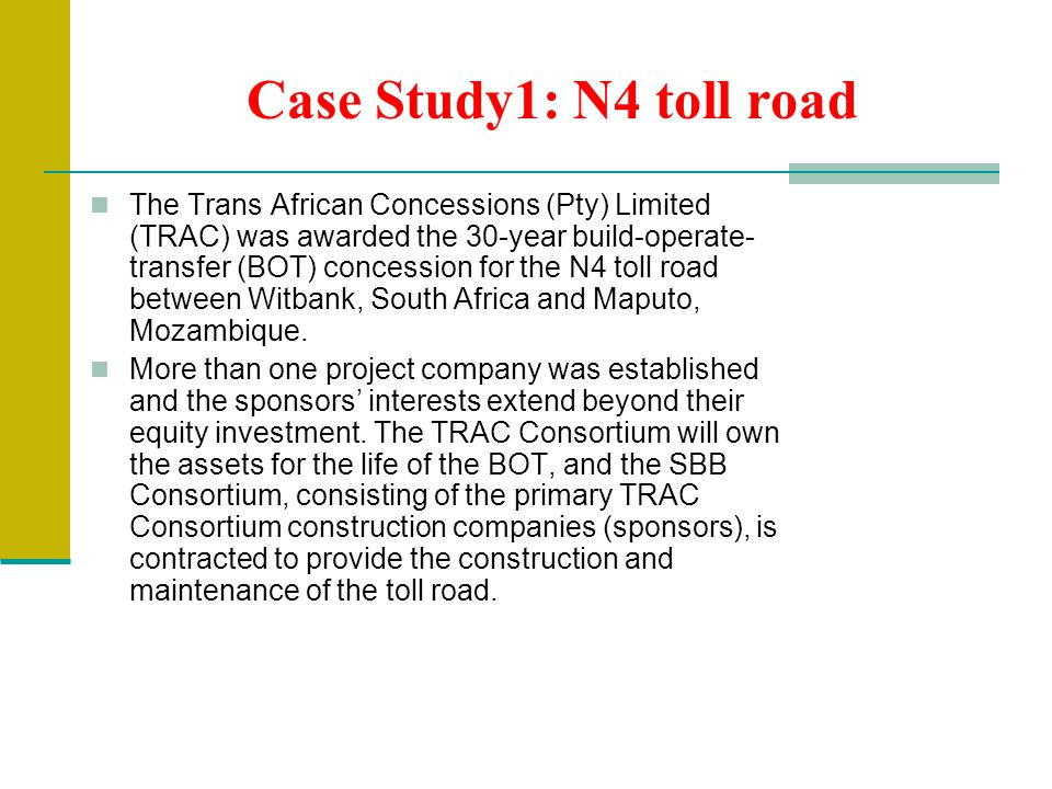 Case Study1: N4 toll road The Trans African Concessions (Pty) Limited (TRAC) was awarded the 30-year build-operate- transfer (BOT) concession for the