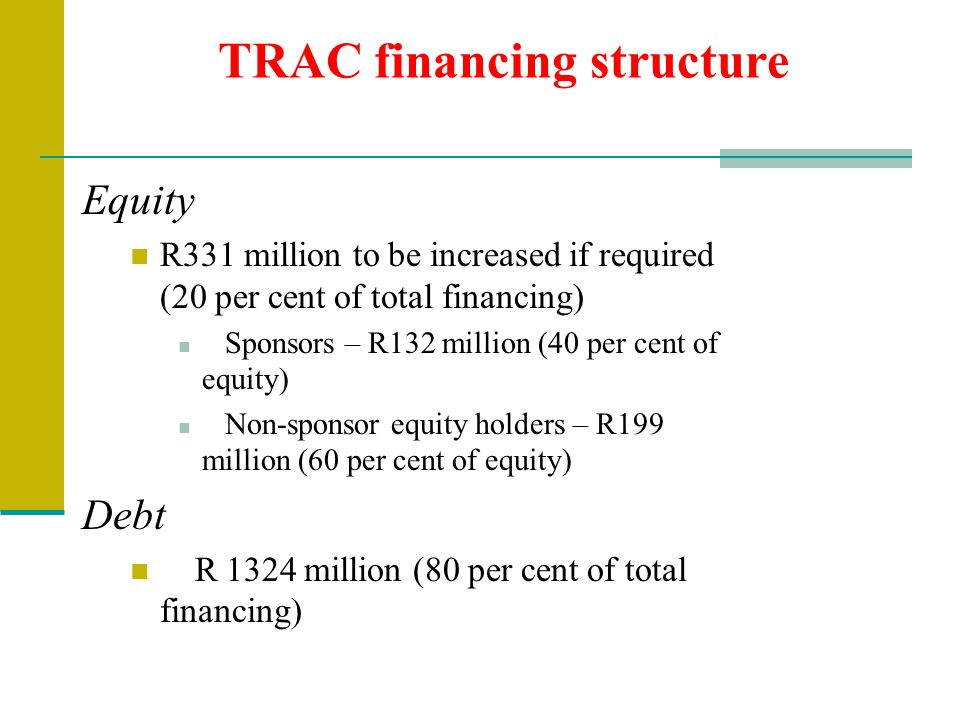 TRAC financing structure Equity R331 million to be increased if required (20 per cent of total financing) Sponsors – R132 million (40 per cent of equi