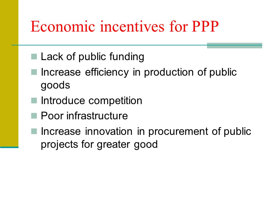 Economic incentives for PPP Lack of public funding Increase efficiency in production of public goods Introduce competition Poor infrastructure Increas