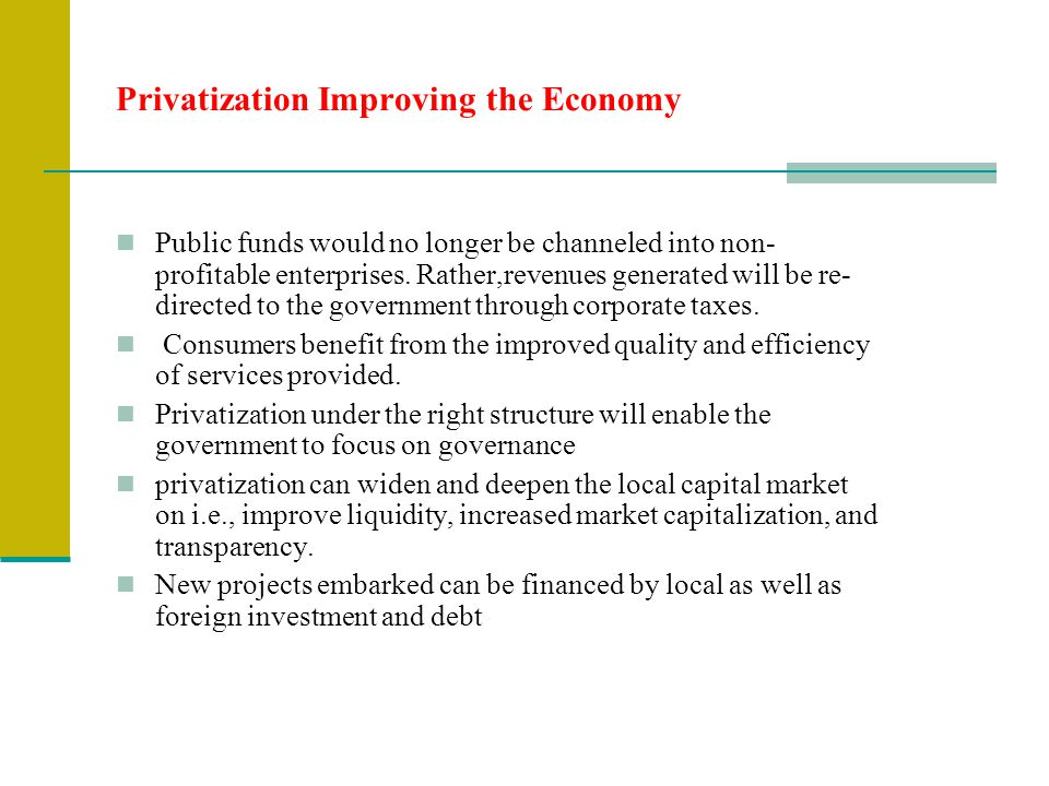 Privatization Improving the Economy Public funds would no longer be channeled into non- profitable enterprises. Rather,revenues generated will be re-