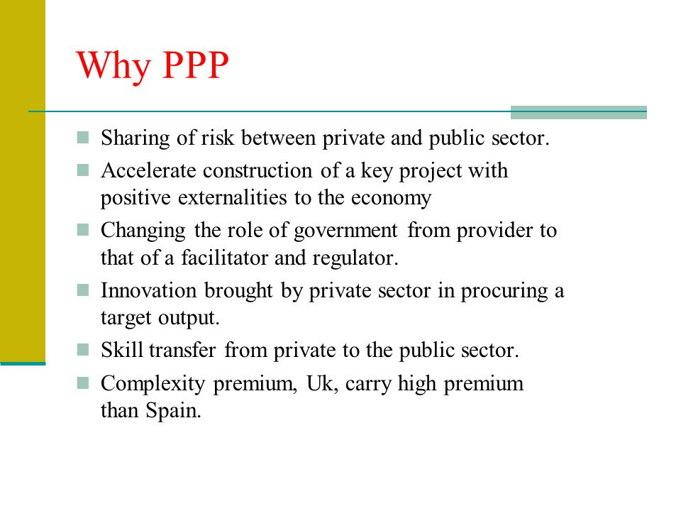 Why PPP Sharing of risk between private and public sector. Accelerate construction of a key project with positive externalities to the economy Changin
