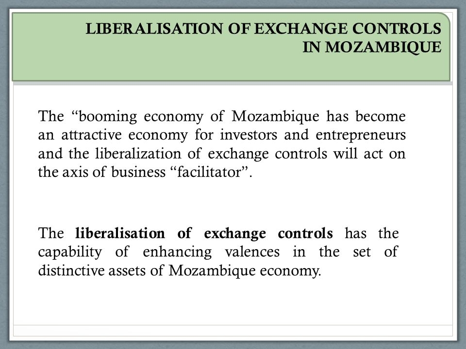 LIBERALISATION OF EXCHANGE CONTROLS IN MOZAMBIQUE The booming economy of Mozambique has become an attractive economy for investors and entrepreneurs and the liberalization of exchange controls will act on the axis of business facilitator .