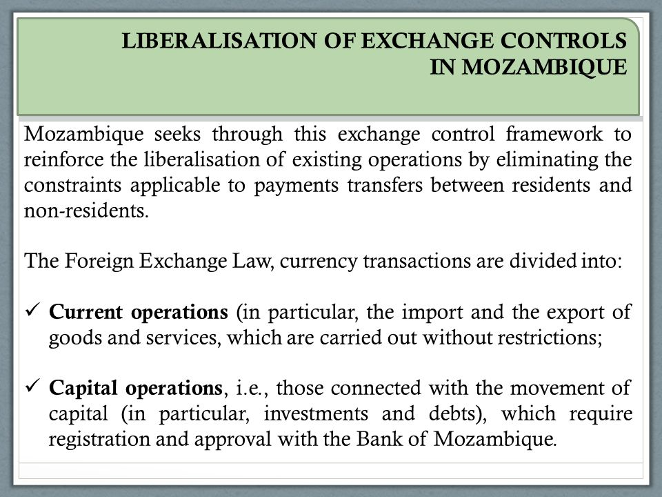 Mozambique seeks through this exchange control framework to reinforce the liberalisation of existing operations by eliminating the constraints applicable to payments transfers between residents and non-residents.
