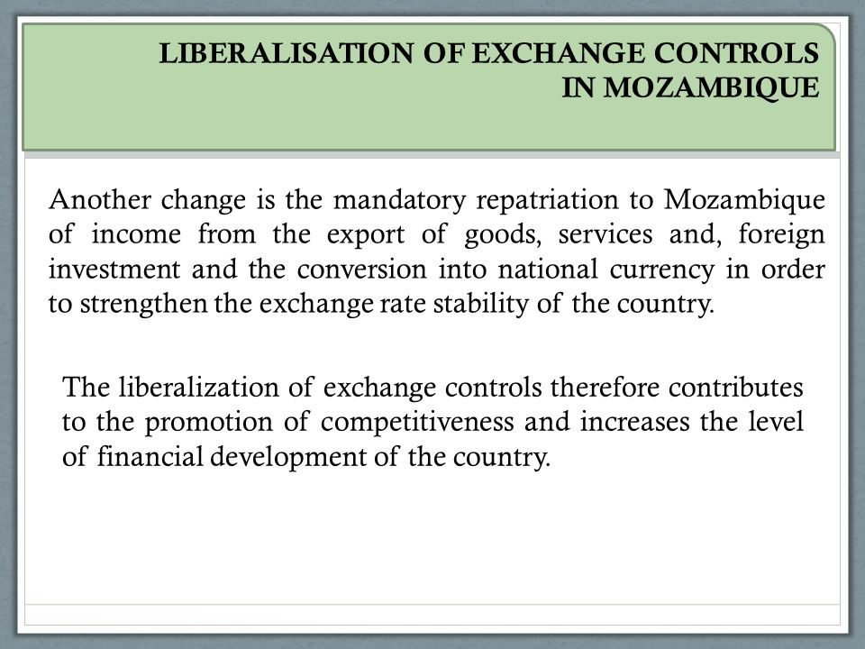 LIBERALISATION OF EXCHANGE CONTROLS IN MOZAMBIQUE Another change is the mandatory repatriation to Mozambique of income from the export of goods, services and, foreign investment and the conversion into national currency in order to strengthen the exchange rate stability of the country.