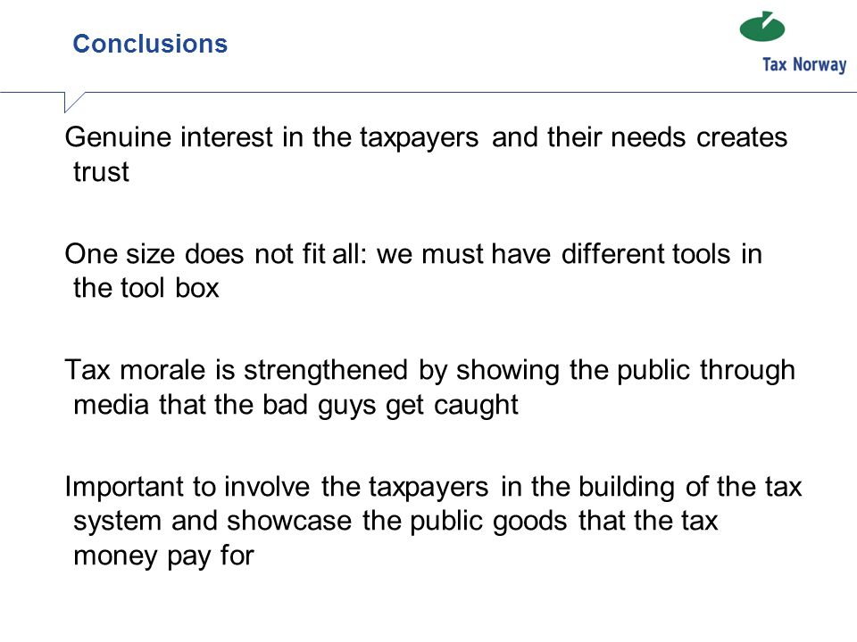 Conclusions Genuine interest in the taxpayers and their needs creates trust One size does not fit all: we must have different tools in the tool box Tax morale is strengthened by showing the public through media that the bad guys get caught Important to involve the taxpayers in the building of the tax system and showcase the public goods that the tax money pay for