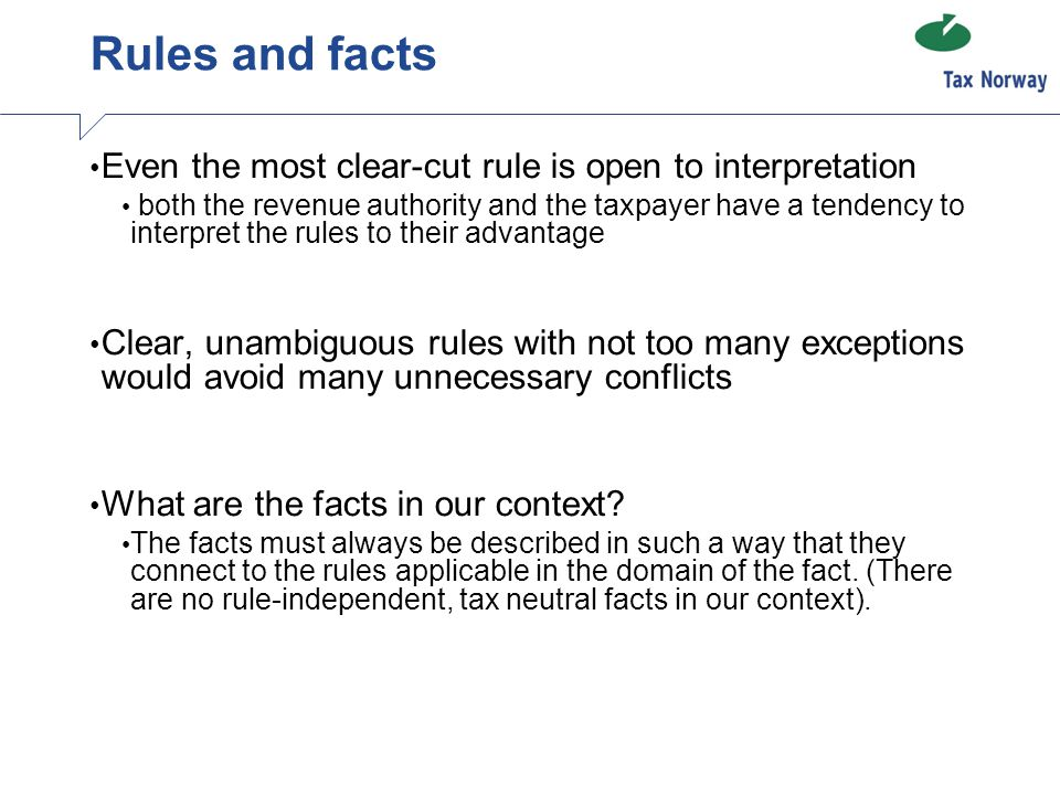 Rules and facts Even the most clear-cut rule is open to interpretation both the revenue authority and the taxpayer have a tendency to interpret the rules to their advantage Clear, unambiguous rules with not too many exceptions would avoid many unnecessary conflicts What are the facts in our context.