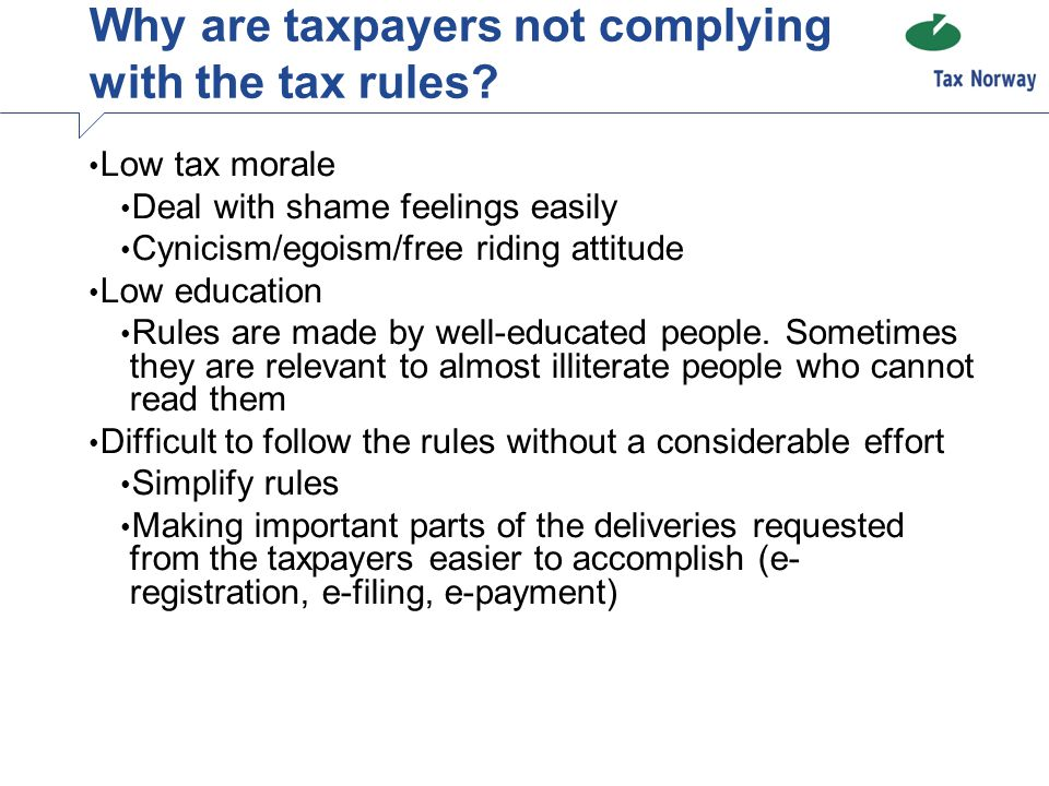 Why are taxpayers not complying with the tax rules? Low tax morale Deal with shame feelings easily Cynicism/egoism/free riding attitude Low education