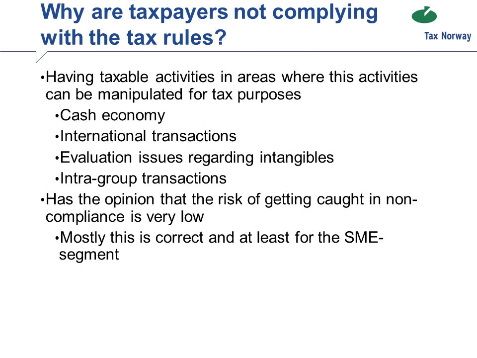 Having taxable activities in areas where this activities can be manipulated for tax purposes Cash economy International transactions Evaluation issues regarding intangibles Intra-group transactions Has the opinion that the risk of getting caught in non- compliance is very low Mostly this is correct and at least for the SME- segment Why are taxpayers not complying with the tax rules