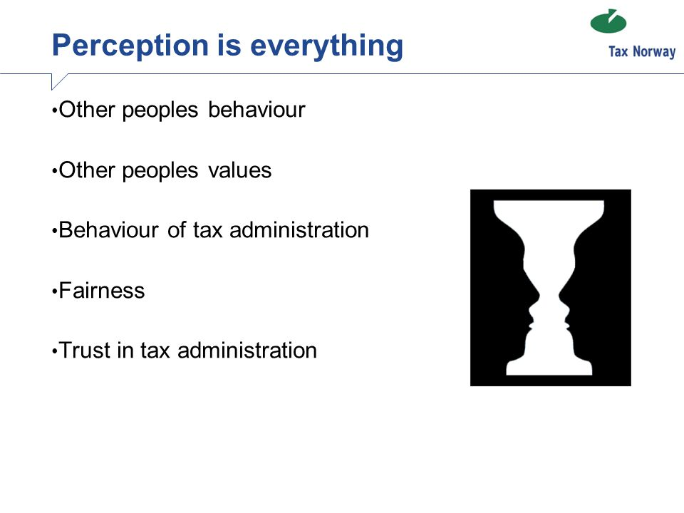 Perception is everything Other peoples behaviour Other peoples values Behaviour of tax administration Fairness Trust in tax administration