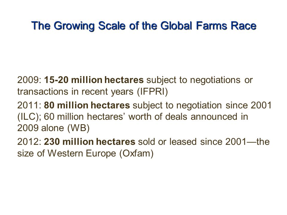 The Growing Scale of the Global Farms Race 2009: 15-20 million hectares subject to negotiations or transactions in recent years (IFPRI) 2011: 80 million hectares subject to negotiation since 2001 (ILC); 60 million hectares' worth of deals announced in 2009 alone (WB) 2012: 230 million hectares sold or leased since 2001—the size of Western Europe (Oxfam)