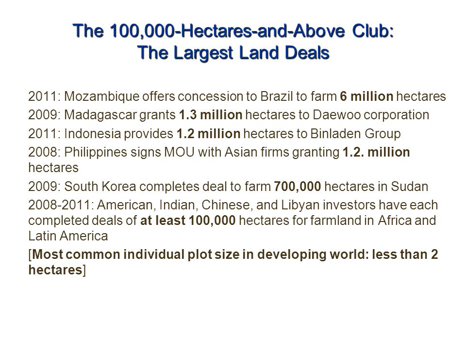 The 100,000-Hectares-and-Above Club: The Largest Land Deals 2011: Mozambique offers concession to Brazil to farm 6 million hectares 2009: Madagascar grants 1.3 million hectares to Daewoo corporation 2011: Indonesia provides 1.2 million hectares to Binladen Group 2008: Philippines signs MOU with Asian firms granting 1.2.