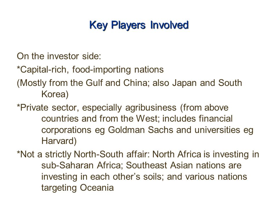 Key Players Involved On the investor side: *Capital-rich, food-importing nations (Mostly from the Gulf and China; also Japan and South Korea) *Private sector, especially agribusiness (from above countries and from the West; includes financial corporations eg Goldman Sachs and universities eg Harvard) *Not a strictly North-South affair: North Africa is investing in sub-Saharan Africa; Southeast Asian nations are investing in each other's soils; and various nations targeting Oceania