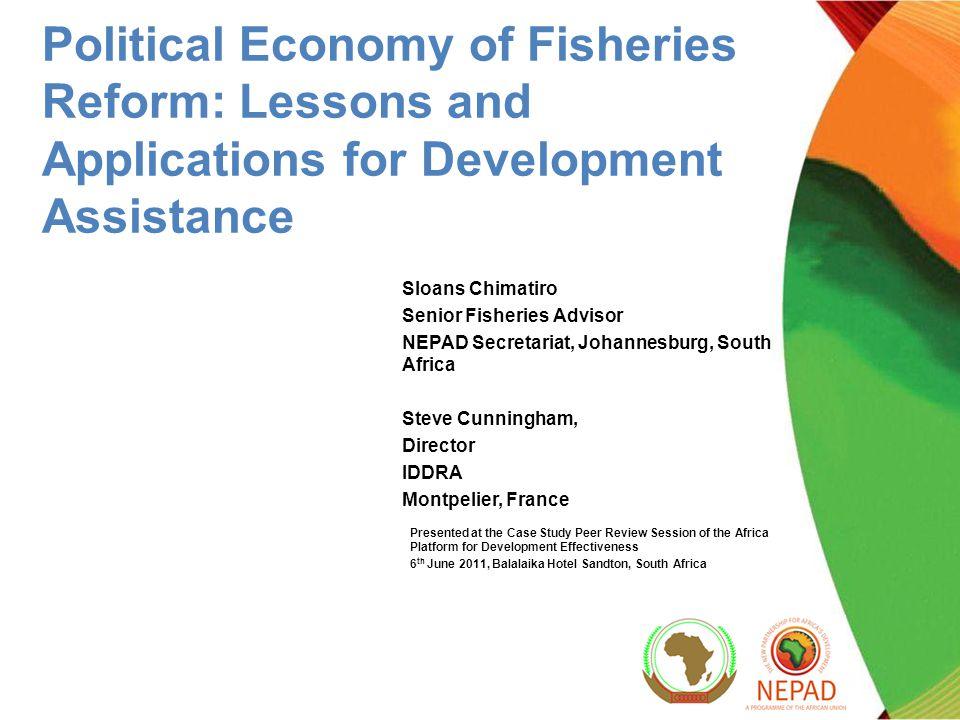 Political Economy of Fisheries Reform: Lessons and Applications for Development Assistance Sloans Chimatiro Senior Fisheries Advisor NEPAD Secretariat