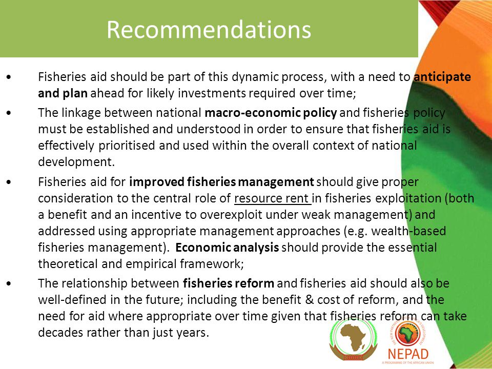Recommendations Fisheries aid should be part of this dynamic process, with a need to anticipate and plan ahead for likely investments required over time; The linkage between national macro-economic policy and fisheries policy must be established and understood in order to ensure that fisheries aid is effectively prioritised and used within the overall context of national development.