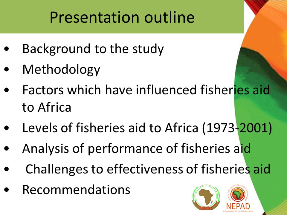 Presentation outline Background to the study Methodology Factors which have influenced fisheries aid to Africa Levels of fisheries aid to Africa (1973-2001) Analysis of performance of fisheries aid Challenges to effectiveness of fisheries aid Recommendations
