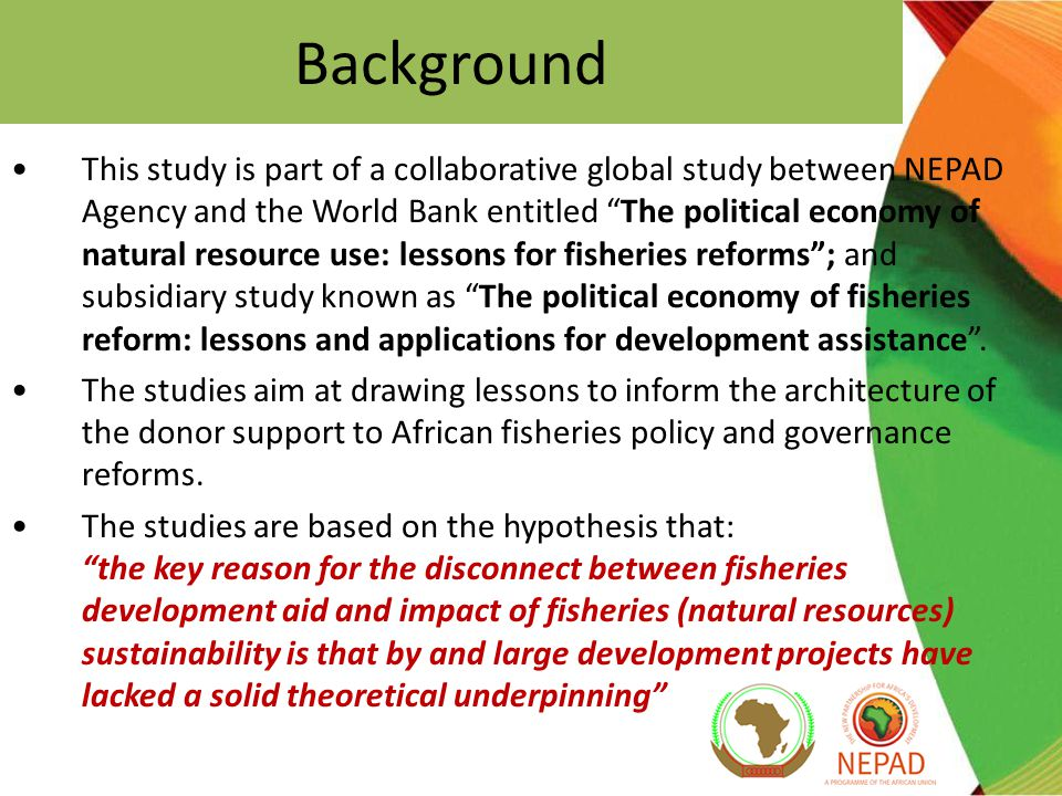 Background This study is part of a collaborative global study between NEPAD Agency and the World Bank entitled The political economy of natural resource use: lessons for fisheries reforms ; and subsidiary study known as The political economy of fisheries reform: lessons and applications for development assistance .