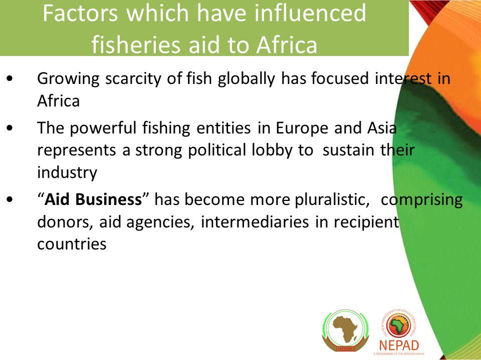 Factors which have influenced fisheries aid to Africa Growing scarcity of fish globally has focused interest in Africa The powerful fishing entities in Europe and Asia represents a strong political lobby to sustain their industry Aid Business has become more pluralistic, comprising donors, aid agencies, intermediaries in recipient countries